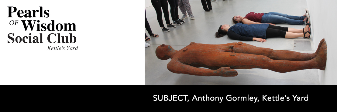 Pearls of Wisdom Social Club – SUBJECT, Anthony Gormley, Kettle's Yard